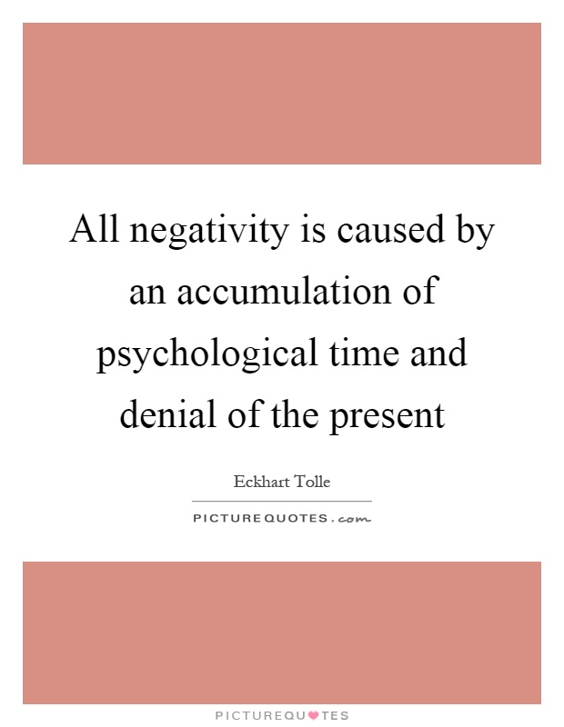 All negativity is caused by an accumulation of psychological time and denial of the present Picture Quote #1