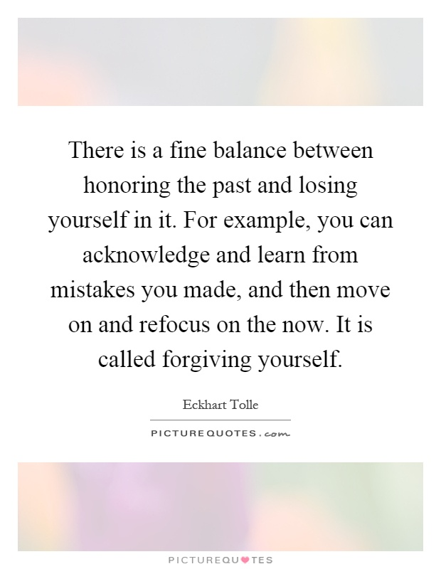 There is a fine balance between honoring the past and losing yourself in it. For example, you can acknowledge and learn from mistakes you made, and then move on and refocus on the now. It is called forgiving yourself Picture Quote #1