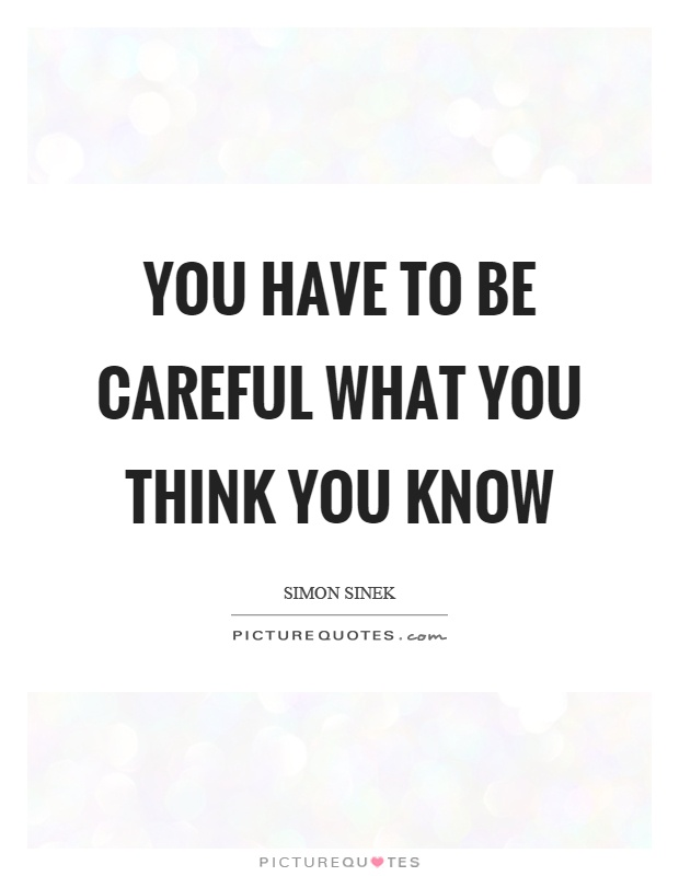 You have to be careful what you think you know Picture Quote #1