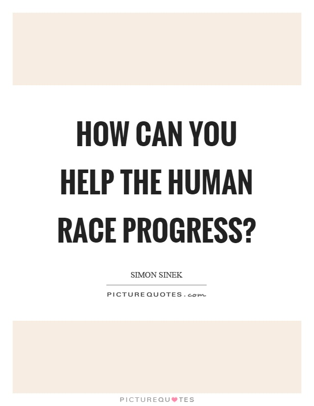 How can you help the human race progress? Picture Quote #1