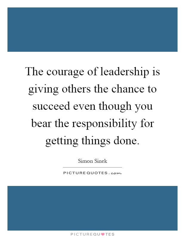 The courage of leadership is giving others the chance to succeed even though you bear the responsibility for getting things done Picture Quote #1