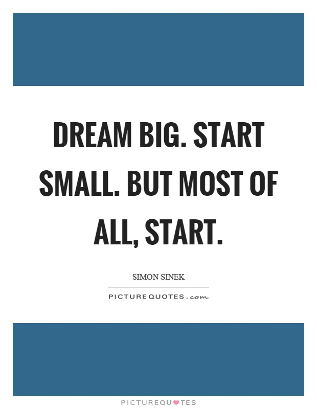Dream big. Start small. But most of all, start Picture Quote #1