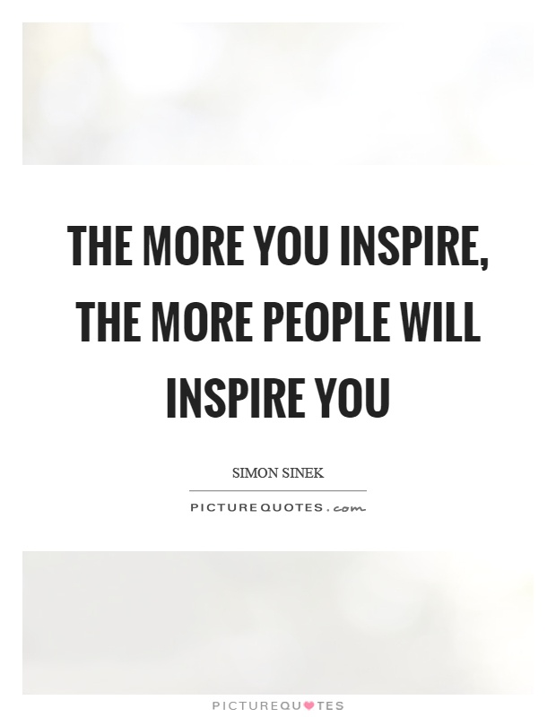 The more you inspire, the more people will inspire you Picture Quote #1