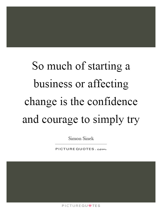 So much of starting a business or affecting change is the confidence and courage to simply try Picture Quote #1