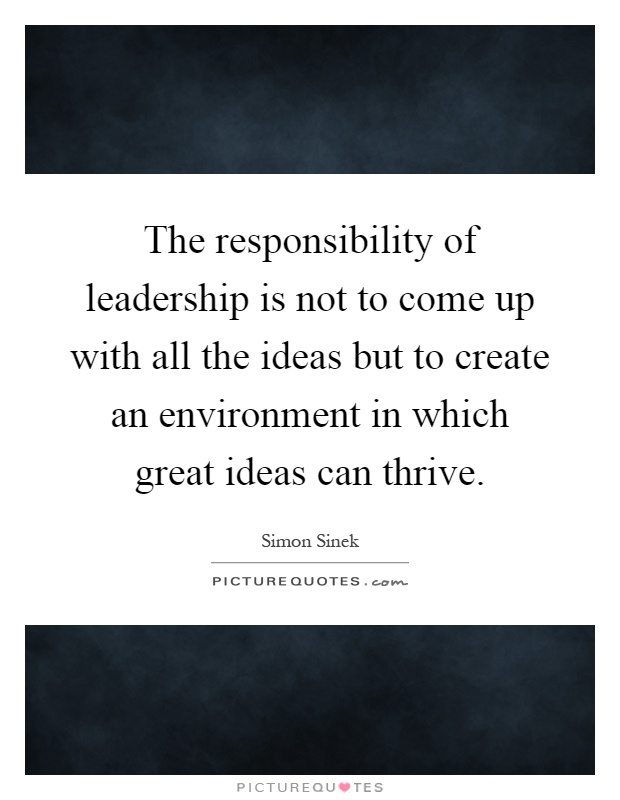 The responsibility of leadership is not to come up with all the ideas but to create an environment in which great ideas can thrive Picture Quote #1