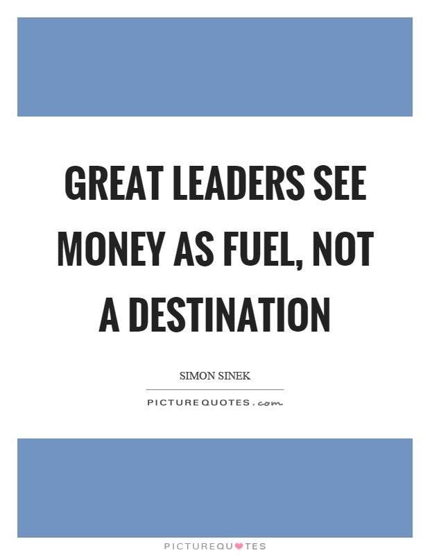Great leaders see money as fuel, not a destination Picture Quote #1