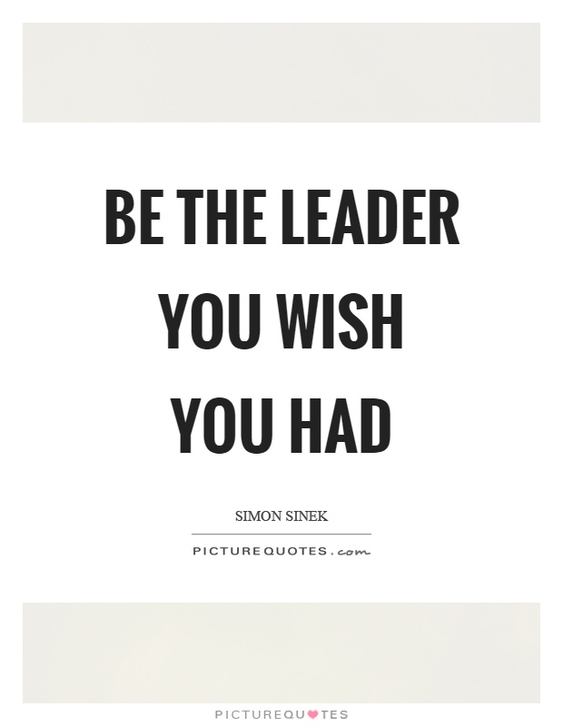 Be The Leader You Wish You Had Picture Quotes
