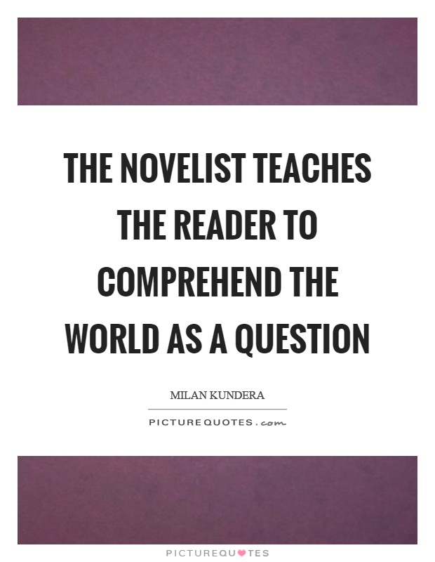 The novelist teaches the reader to comprehend the world as a question Picture Quote #1