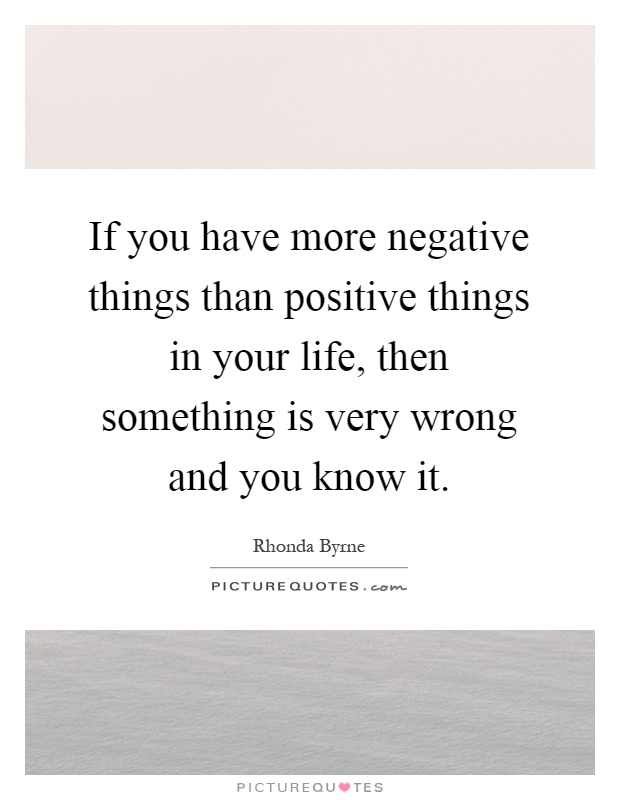 If you have more negative things than positive things in your life, then something is very wrong and you know it Picture Quote #1