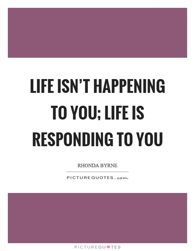 Life isn't happening to you; life is responding to you Picture Quote #1