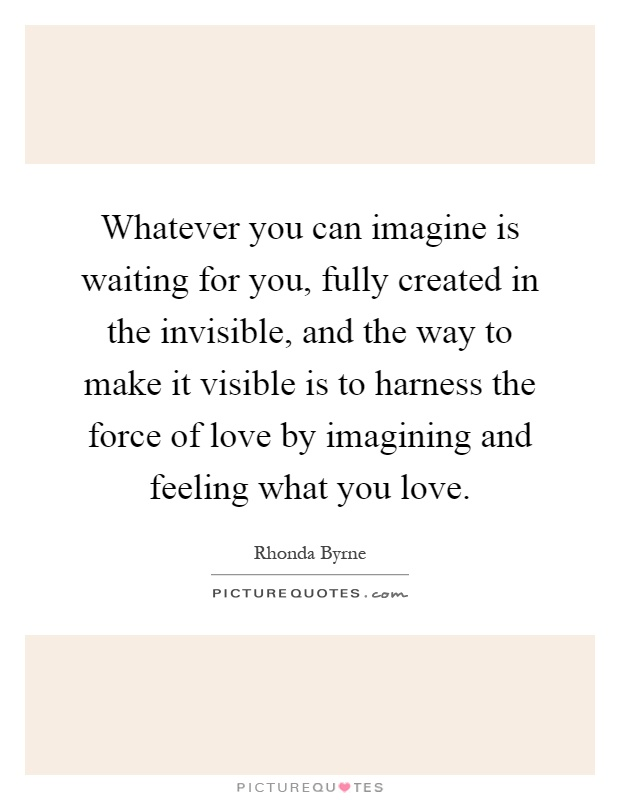 Whatever you can imagine is waiting for you, fully created in the invisible, and the way to make it visible is to harness the force of love by imagining and feeling what you love Picture Quote #1