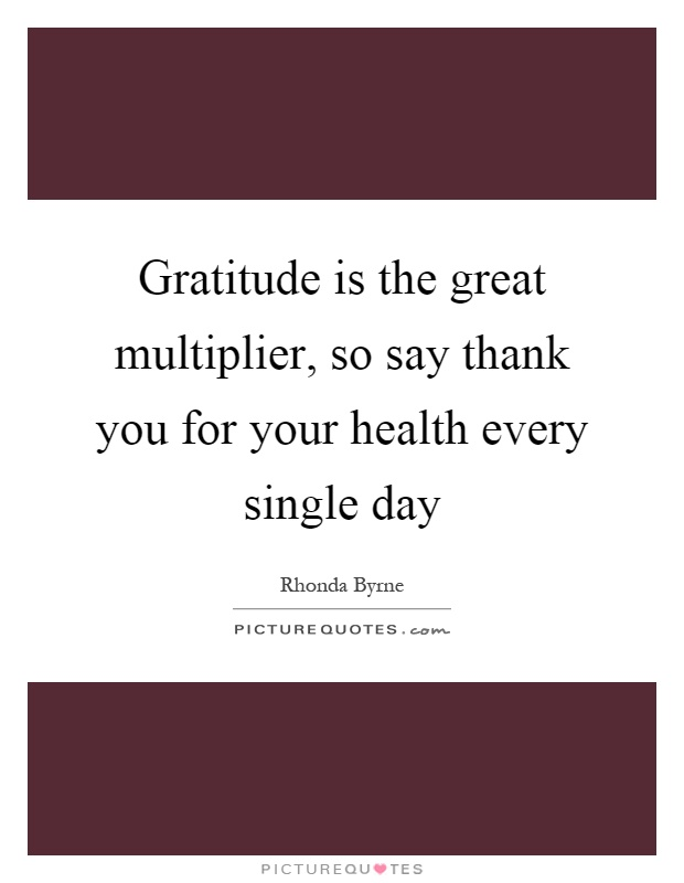 Gratitude is the great multiplier, so say thank you for your health every single day Picture Quote #1