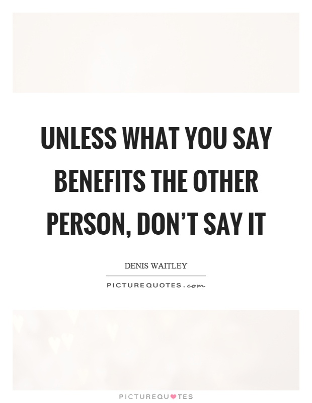 Unless what you say benefits the other person, don't say it Picture Quote #1