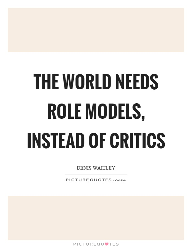 The world needs role models, instead of critics Picture Quote #1