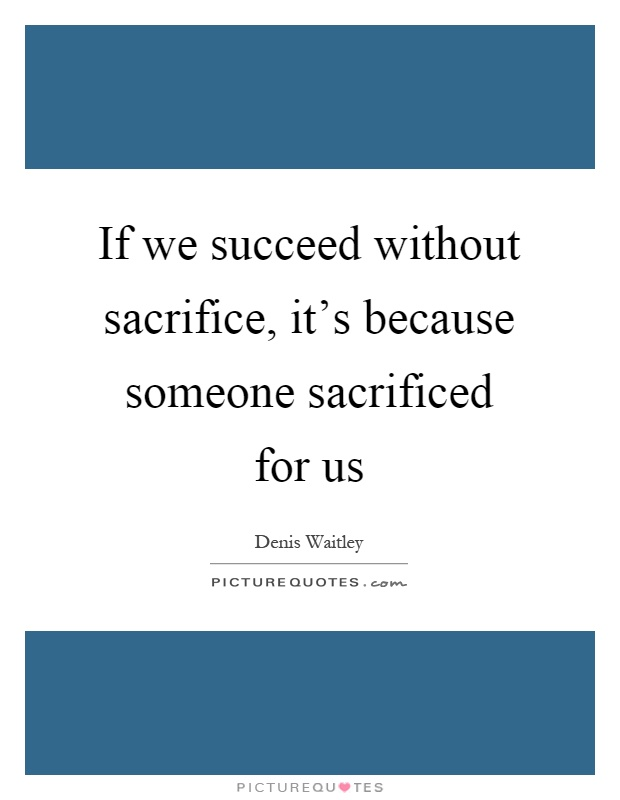 If we succeed without sacrifice, it's because someone sacrificed for us Picture Quote #1