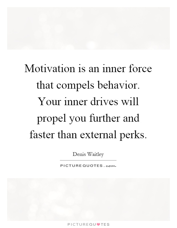 Motivation is an inner force that compels behavior. Your inner drives will propel you further and faster than external perks Picture Quote #1