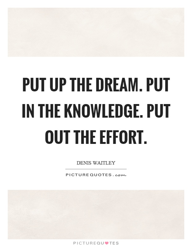 Put up the dream. Put in the knowledge. Put out the effort Picture Quote #1