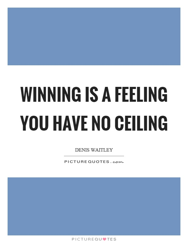 Winning is a feeling you have no ceiling Picture Quote #1