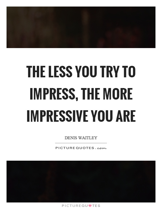 The less you try to impress, the more impressive you are Picture Quote #1