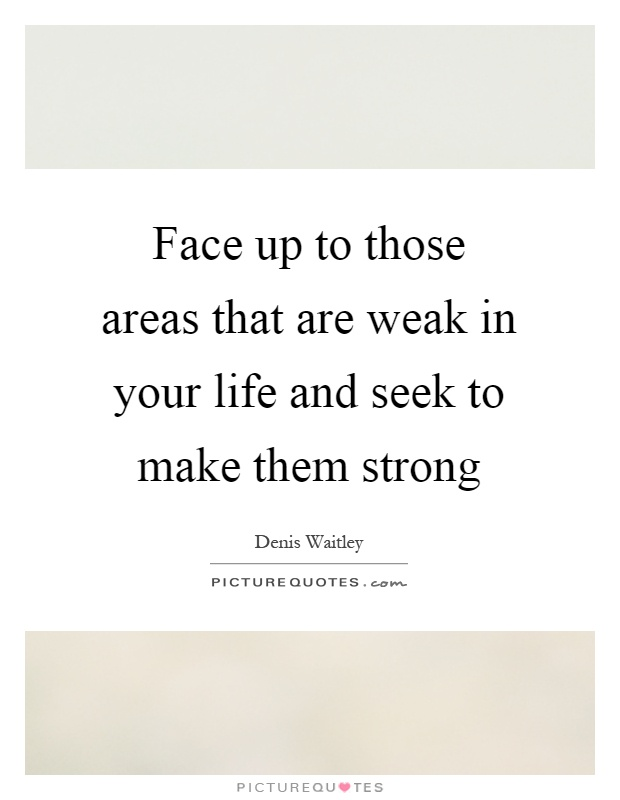 Face up to those areas that are weak in your life and seek to make them strong Picture Quote #1