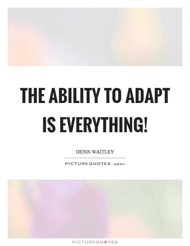 The ability to adapt is everything! Picture Quote #1