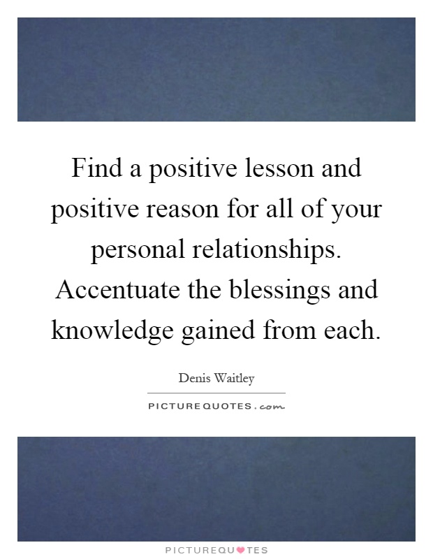 Find a positive lesson and positive reason for all of your personal relationships. Accentuate the blessings and knowledge gained from each Picture Quote #1