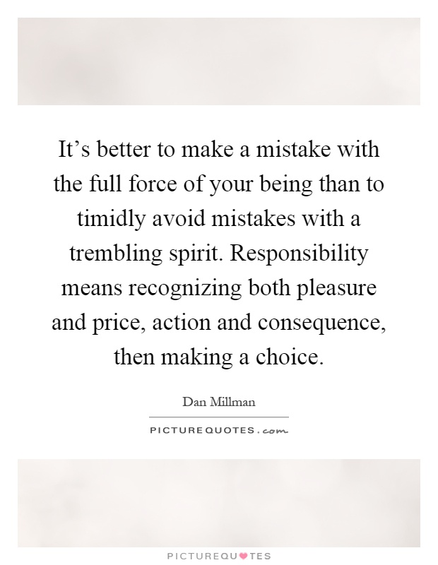It's better to make a mistake with the full force of your being than to timidly avoid mistakes with a trembling spirit. Responsibility means recognizing both pleasure and price, action and consequence, then making a choice Picture Quote #1