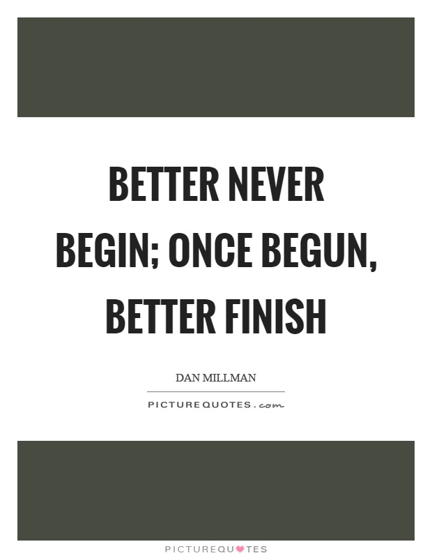Better never begin; once begun, better finish Picture Quote #1