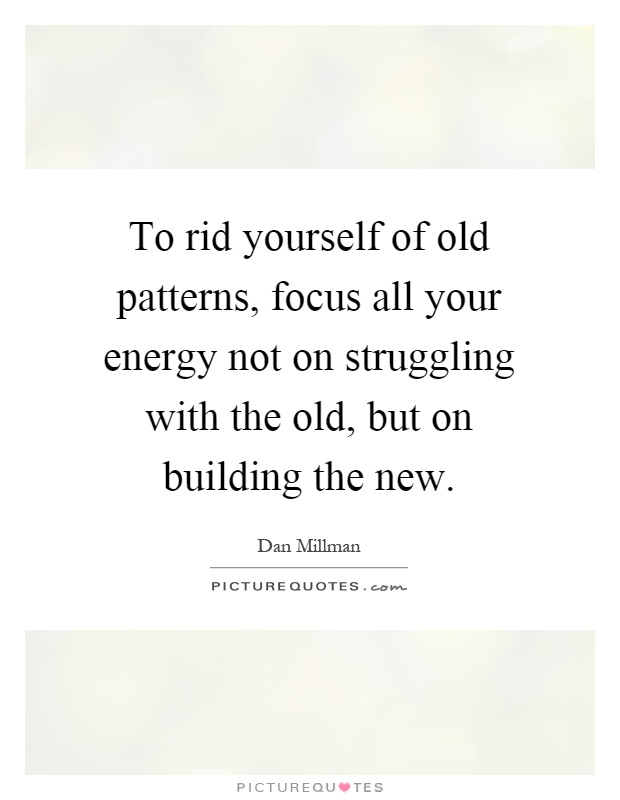 To rid yourself of old patterns, focus all your energy not on struggling with the old, but on building the new Picture Quote #1