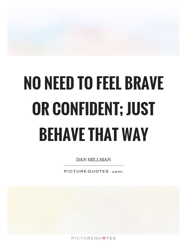 No need to feel brave or confident; just behave that way Picture Quote #1