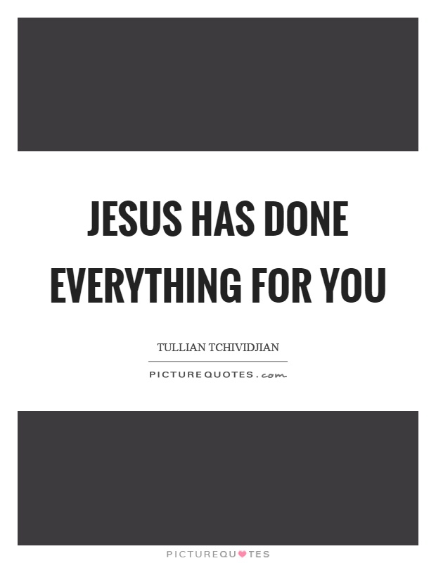 Jesus has done everything for you Picture Quote #1