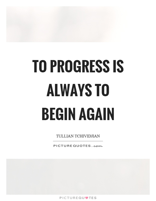 To progress is always to begin again Picture Quote #1