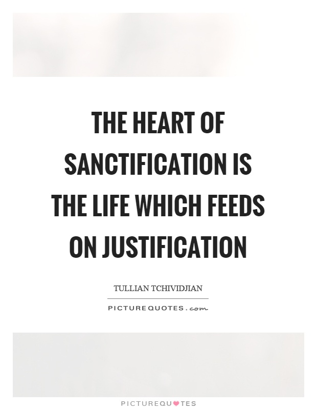 The heart of sanctification is the life which feeds on justification Picture Quote #1