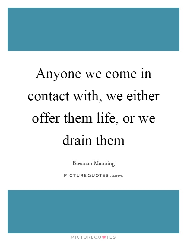 Anyone we come in contact with, we either offer them life, or we drain them Picture Quote #1