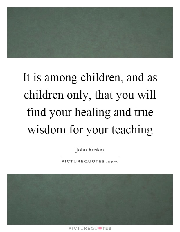 It is among children, and as children only, that you will find your healing and true wisdom for your teaching Picture Quote #1