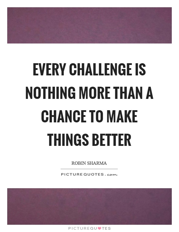 Every challenge is nothing more than a chance to make things better Picture Quote #1
