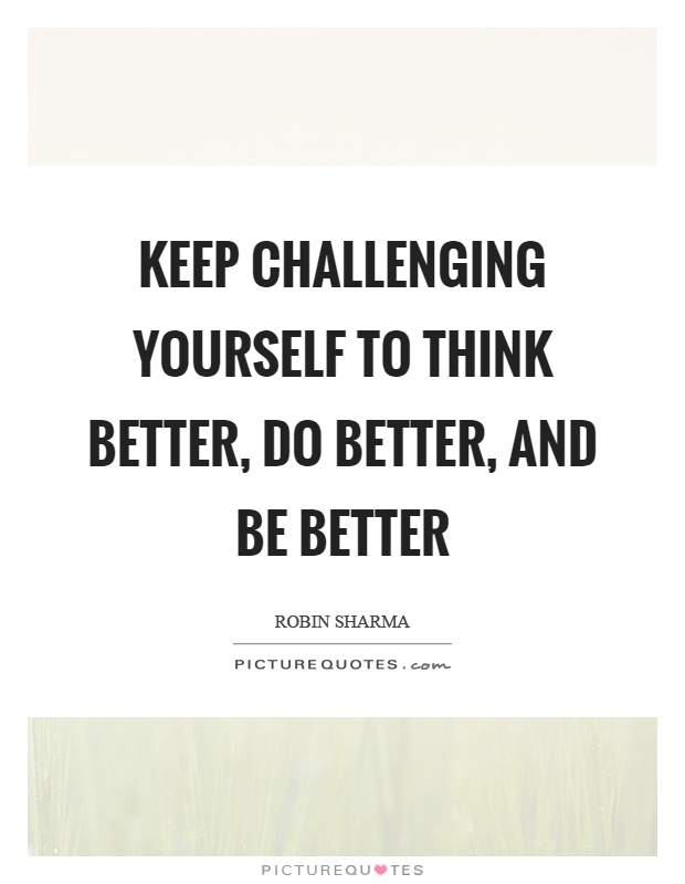 Keep challenging yourself to think better, do better, and be better Picture Quote #1