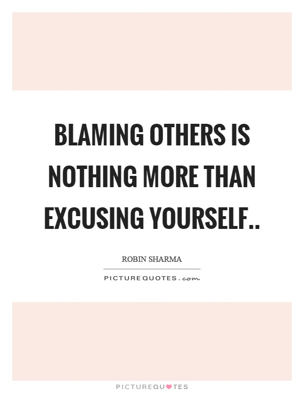 Blaming others is nothing more than excusing yourself Picture Quote #1