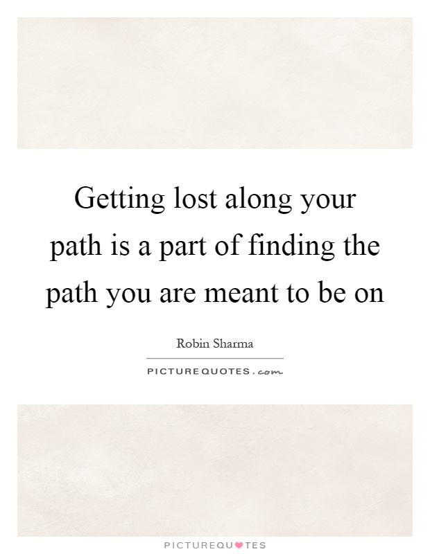 Getting lost along your path is a part of finding the path you are meant to be on Picture Quote #1