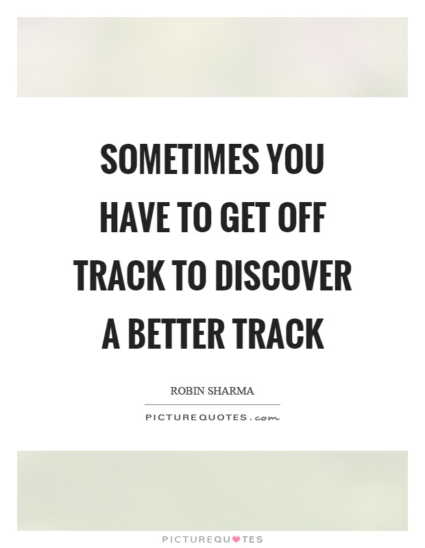 Sometimes you have to get off track to discover a better track Picture Quote #1