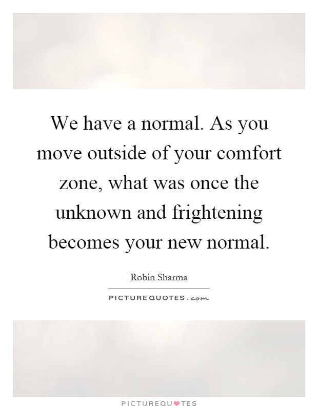 We have a normal. As you move outside of your comfort zone, what was once the unknown and frightening becomes your new normal Picture Quote #1