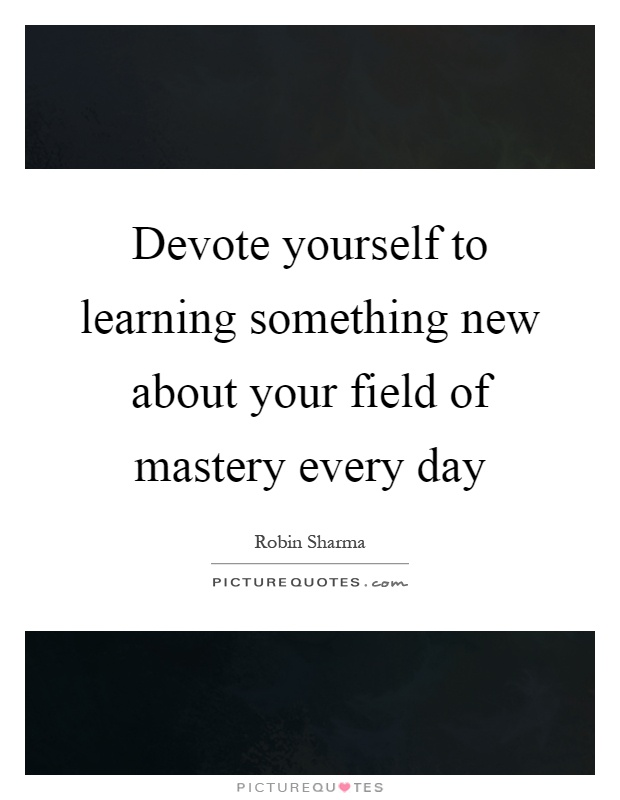 Devote yourself to learning something new about your field of mastery every day Picture Quote #1