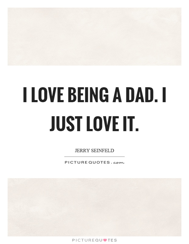 I love being a dad. I just love it Picture Quote #1