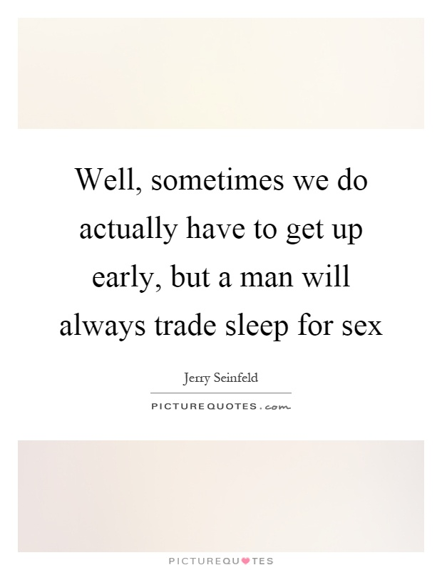 Well, sometimes we do actually have to get up early, but a man will always trade sleep for sex Picture Quote #1