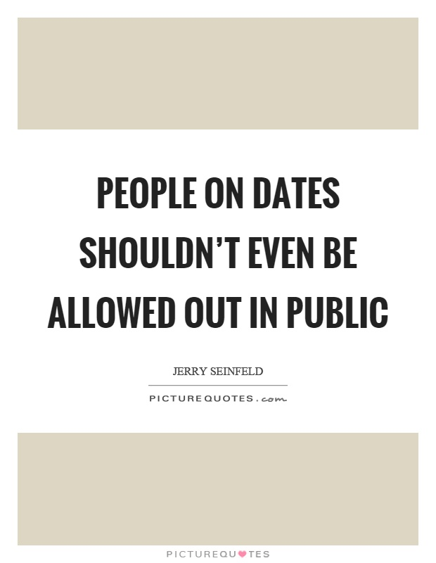 People on dates shouldn't even be allowed out in public Picture Quote #1