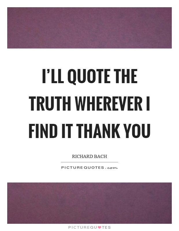 I'll quote the truth wherever I find it thank you Picture Quote #1