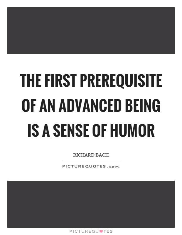 The first prerequisite of an advanced being is a sense of humor Picture Quote #1