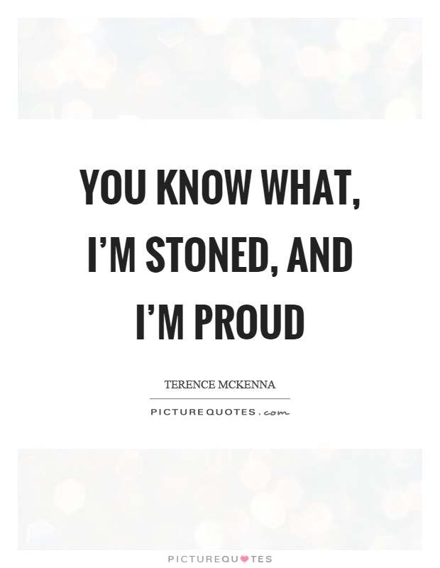 You know what, I'm stoned, and I'm proud Picture Quote #1