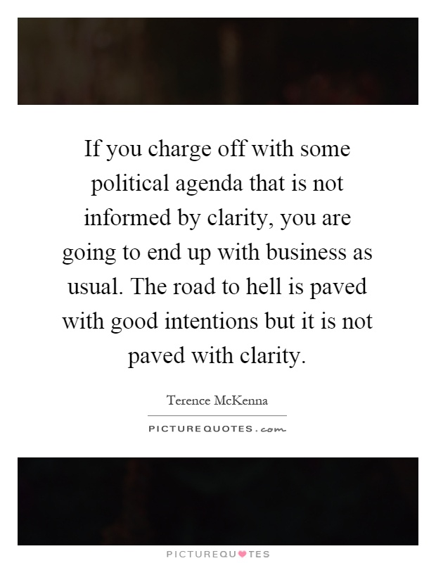 If you charge off with some political agenda that is not informed by clarity, you are going to end up with business as usual. The road to hell is paved with good intentions but it is not paved with clarity Picture Quote #1