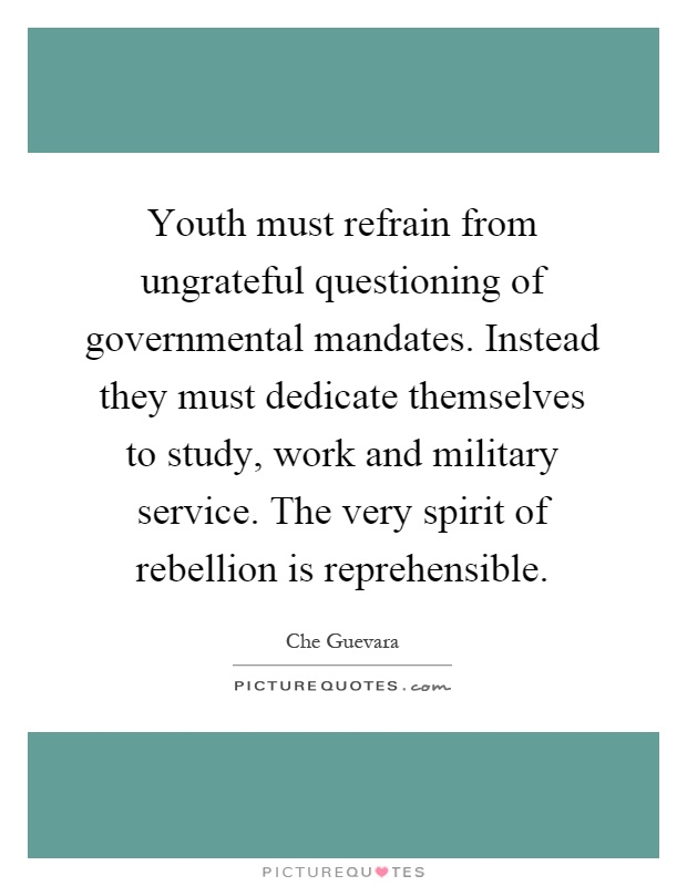Youth must refrain from ungrateful questioning of governmental mandates. Instead they must dedicate themselves to study, work and military service. The very spirit of rebellion is reprehensible Picture Quote #1